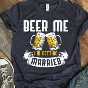 Beer Me I'm Getting Married Wedding Drinking shirt