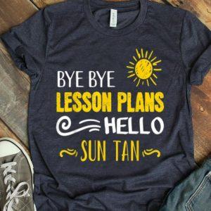Bye Bye Lesson Plans Hello Sun Tan Teacher On Summer Break shirt