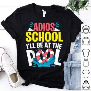 Last Day Of School Adios I'll Be At The Pool Kids Teacher shirt