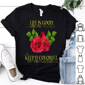 Life Is Good Keep It Colorful Love Life Gardening Peace Love shirt