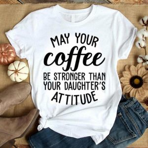May Your Coffee Be Stronger Than Your Daughters Attitude Mom shirt