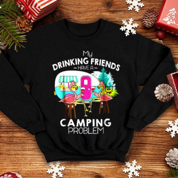 My Drinking Friends Have A Camping Problem shirt