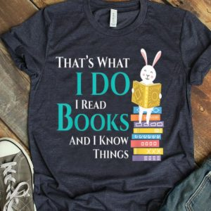 Thats What I Do I Read Books And I Know Things Book Readers shirt