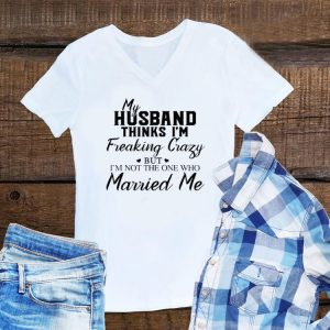 Awesome My Husband Thinks I'm Freaking Crazy But I'm Not The One Who Married Me shirt