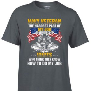 Awesome Navy Veteran The Hardest Part Of My job Is Being Nice To Idiots shirt