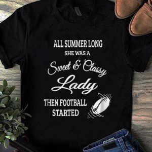 Nice All Summer Long She Was A Sweet & Classy Lady Then Football Started shirt