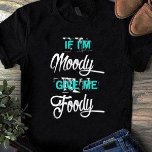 Nice If I'm Moody Give Me Foody shirt