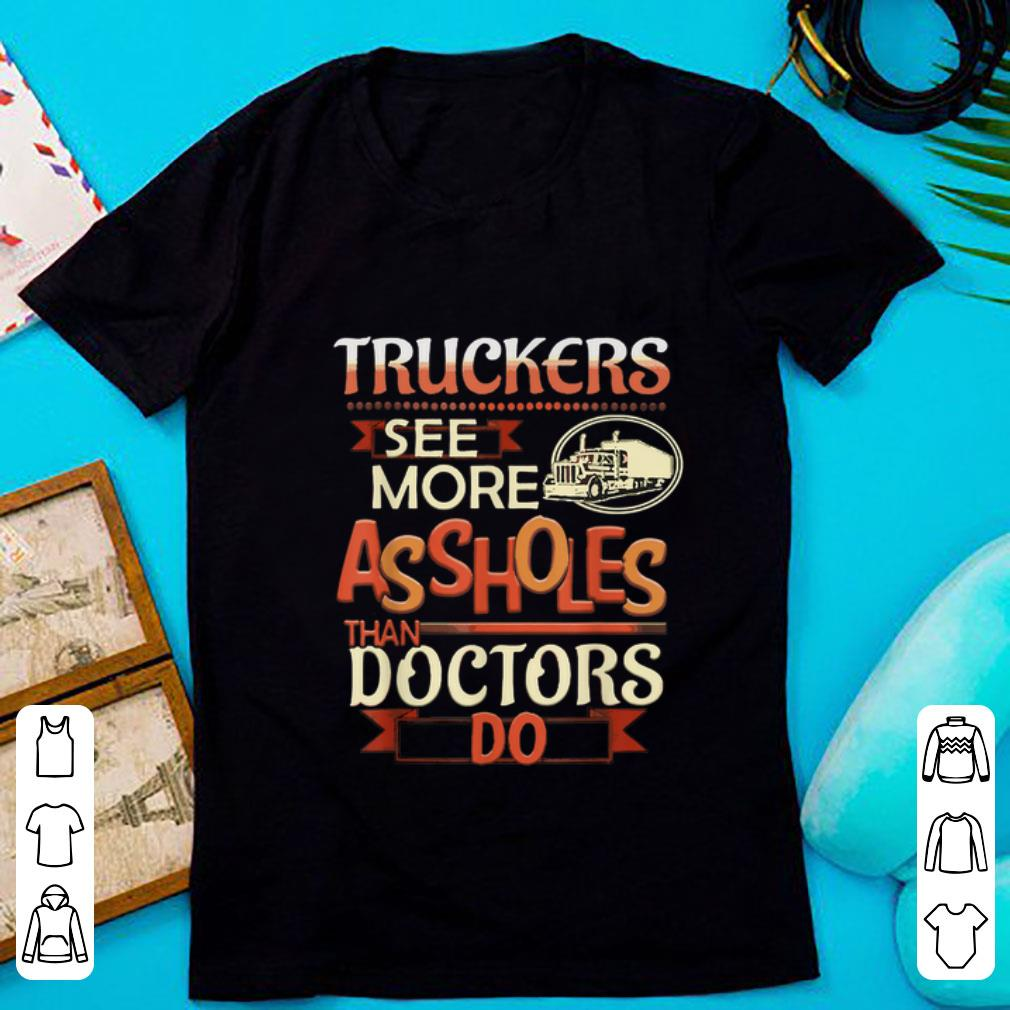Nice Truckers See More Assholes Than Doctors Do shirt 1 - Nice Truckers See More Assholes Than Doctors Do shirt