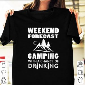 Nice Weekend Forecast Camping With A Chance Of Drinking shirt