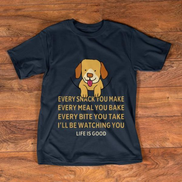 Official Dog Life Is Good Every Snack You Make Wbery Meal You Make Every Bite You Take shirt