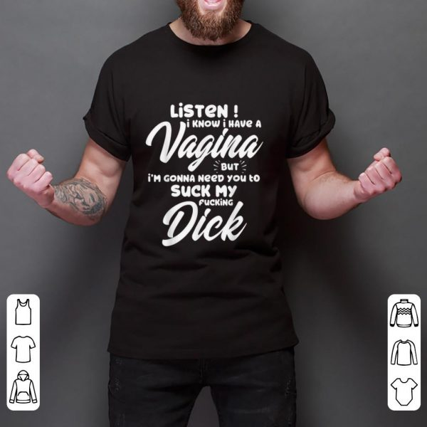 Original Listen I Know I Have A Vagina But I'm Gonna Need You To Suck My Fucking Dick shirt