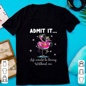 Pretty Admit It Life Would Be Boring Without Me Flamingo shirt