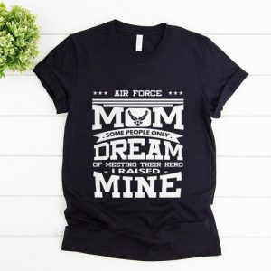 Pretty Air Force Mom Some People Only Dream Of Meeting Their Hero i Raised mine shirt