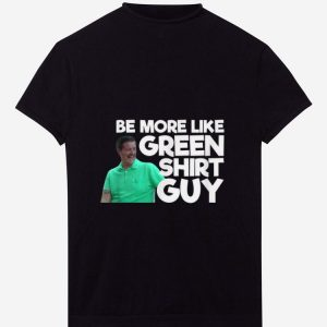 Pretty Be More Like Green Shirt Guy shirt