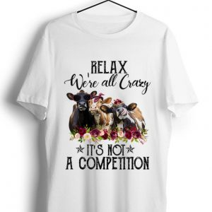 Pretty Relax We're All Crazy It's Not A Competition Heifer Flower shirt