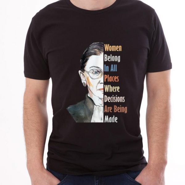 Pretty Ruth Bader RBG Women Belong In All Places Where Decisions Are Being Made shirt