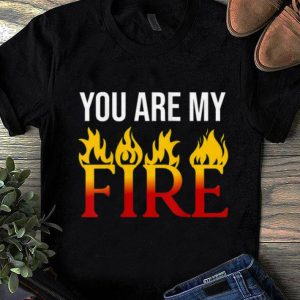 Pretty You Are My Fire shirt