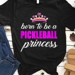 Top Born To Be A Pickleball Princess shirt