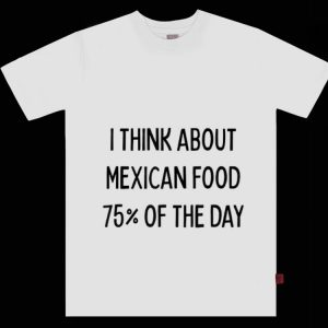 Top I Think About Mexican Food 75% Of The Day shirt