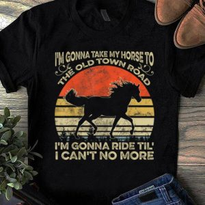 Top I'm Gonna Take My Horse To The Old Town Road I'm Gonna Ride Til I Can't No More Vintage shirt