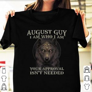Top Wolf August Guy I Am Who I Am Your Approval Isn't Needed shirt