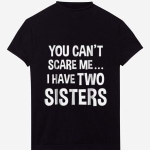 Top You Can't Scare Me I Have Two Sisters shirt