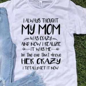 Awesome I always thought my mom was crazy and now I realize it's was me i'm the one that drove her crazy shirt