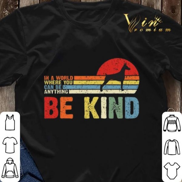 Doberman Pinscher in a world where you can be anything be kind shirt sweater