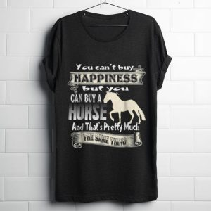 Funny You Can't Buy Happiness But You Can Buy A Horse And That's Pretty Much shirt