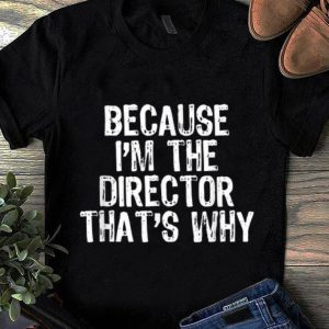 Nice Because I'm The Director That's Why Funny Gift shirt