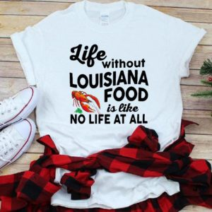 Nice Life Without Louisiana Food Is Like No Life At All shirt