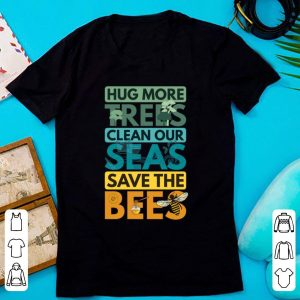 Official Hug More Trees Clean Our Seas Save The Bee shirt
