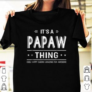 Official It's A Papaw Thing Cool Happy Caring Amazing Fun Awesome shirts