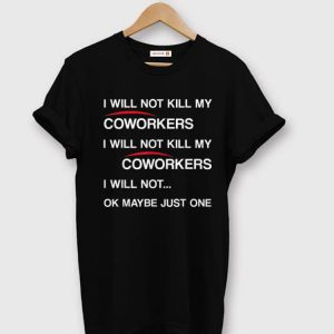 Official Will Not Kill My Coworkers I Will Not Kill My Coworkers I Will Not Ok Maybe Just One shirts