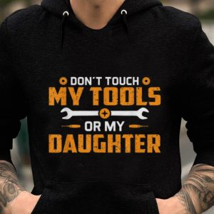 Premium Don't Touch My Tools Or My Daughter shirt