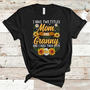 Top I Have Two Titles Mom And Granny And I Rock Them Both Flower shirt