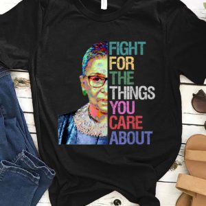 Awesome Ruth Bader Ginsburg - Fight For The Things You Care About shirt
