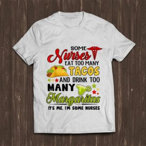 Awesome Some Nurses Eat Too Many Tacos And Drink Too Many Margaritas shirt