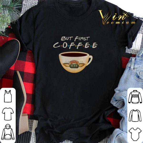 But first coffee Friends Central Perk shirt sweater