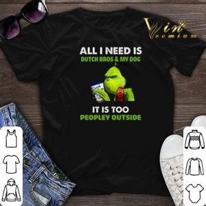 Grinch all i need is Dutch Bros my dog it is too peopley outside shirt sweater