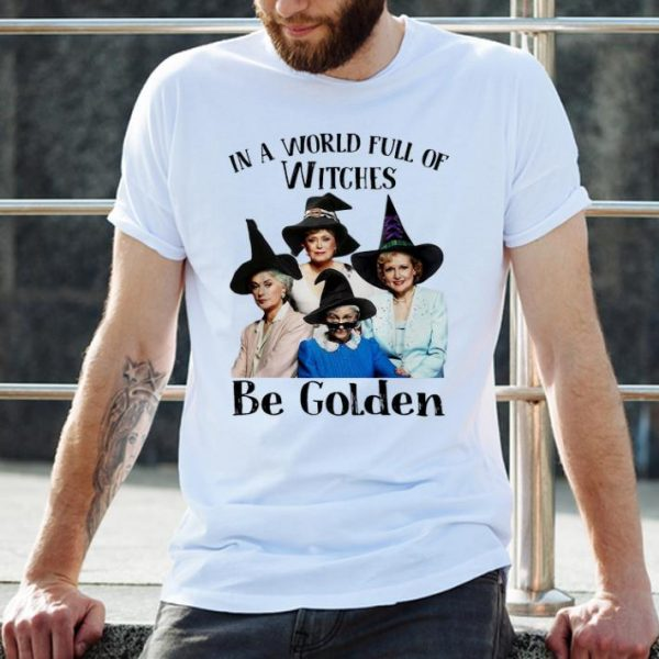 Nice In A World Full Of Witches Be Golden The Golden Girls shirt