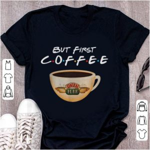 Official But First Coffee Friends Central Perk Coffee shirt