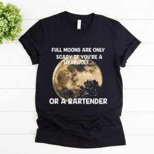 Official Full Moons Are Only Scary If You're A Werewolf or a Bartender shirt
