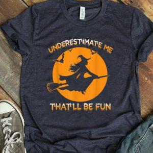 Official Halloween Costume Underestimate Me That'll Be Fun Witch Gift shirt