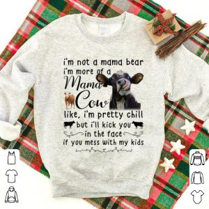 Official I'm Not A Mama Bear I'm More Of Mama Cow Like I'm Prety Chill shirt