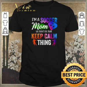 Official I'm a soccer mom we don't do that keep calm thing shirt sweater