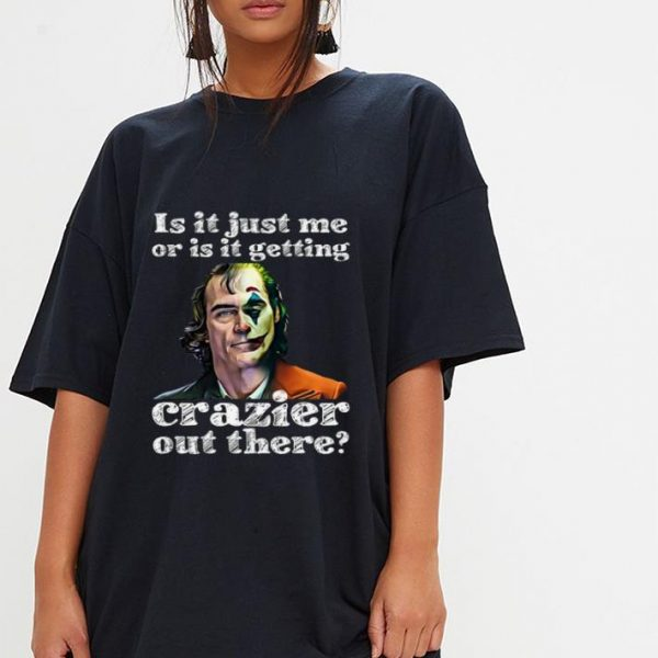 Original Joker Is It Just Me Or Is It Getting Crazier Out There shirt