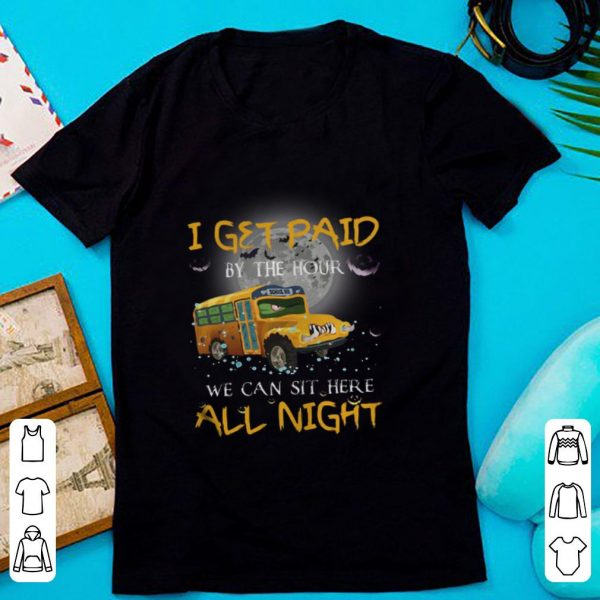 Original School Bus I Get Paid By The Hour We Can Sit Here All Night shirt