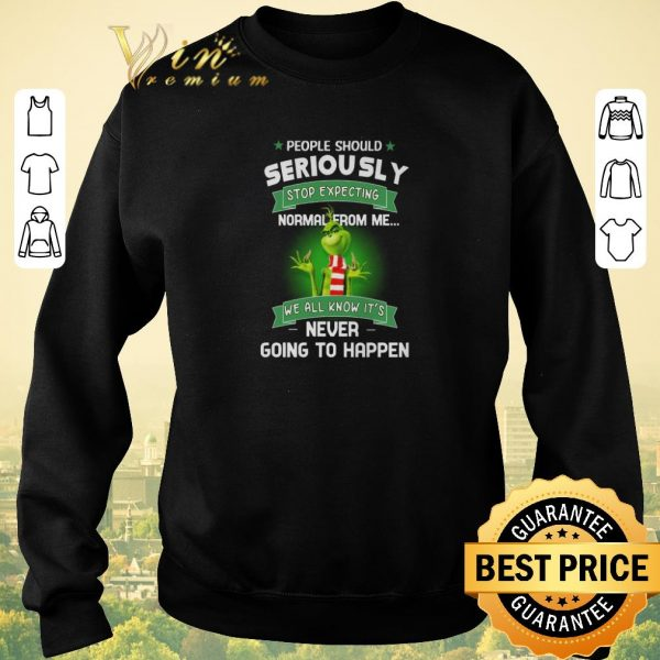 Premium Grinch people should seriously stop expecting normal from me shirt sweater