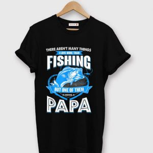 Premium There Aren't many things I Love More Than Fishing But One Of them Is Being A papa shirt